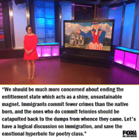 """Memes, 🤖, and Class: """"We should be much more concerned about ending the  entitlement state which acts as a shiny, unsustainable  magnet. Immigrants commit fewer crimes than the native  born, and the ones who do commit felonies should be  catapulted back to the dumps from whence they came. Let's  have a logical discussion on immigration, and save the  emotional hyperbole for poetry class.  BUSINESS"""