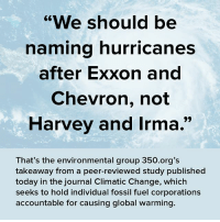 "Peering: ""We should be  naming hurricanes  after Exxon and  Chevron, not  Harvey and Irma.  That's the environmental group 350.org's  takeaway from a peer-reviewed study published  today in the journal Climatic Change, which  seeks to hold individual fossil fuel corporations  accountable for causing global warming."