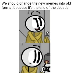 gd bye decade.: We should change the new memes into old  format because it's the end of the decade. gd bye decade.
