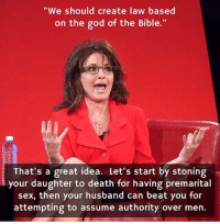 "Sarah Palin -- in case anyone wasn't sure.: ""We should create law based  on the god of the Bible  That's a great idea. Let's start by stoning  your daughter to death for having premarital  sex, then your husband can beat you for  attempting to assume authority over men Sarah Palin -- in case anyone wasn't sure."