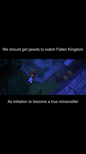Minecraft, Squad, and True: We should get pewds to watch Fallen Kingdom  As initiation to become a true minecrafter Initiation for Minecraft squad