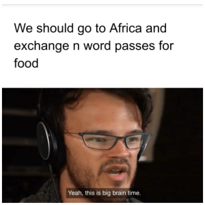 Africa, Food, and Reddit: We should go to Africa and  exchange n word passes for  food  Yeah, this is big brain time. Now we talkin