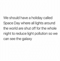 Memes, Space, and World: We should have a holiday called  Space Day where all lights around  the world are shut off for the whole  night to reduce light pollution so we  can see the galaxy Yes!