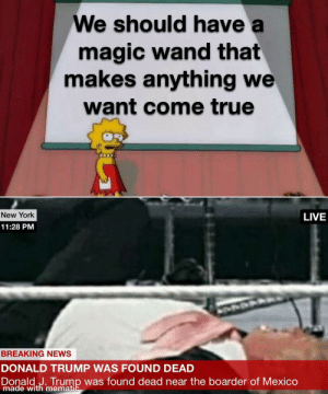 This finna happen: We should have a  magic wand that  makes anything we  want come true  New York  LIVE  11:28 PM  BREAKING NEWS  DONALD TRUMP WAS FOUND DEAD  Donald J. Trump was found dead near the boarder of Mexico  made with mematic This finna happen
