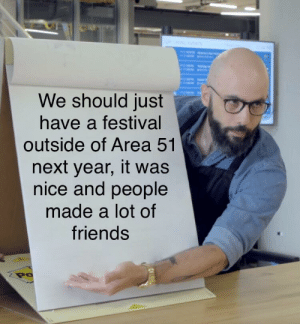 It would be really nice: We should just  have a festival  outside of Area 51  next year, it was  nice and people  made a lot of  friends  Po It would be really nice