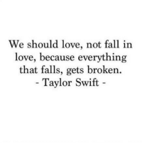 Fall, Love, and Taylor Swift: We should love, not fall in  love, because everything  that falls, gets broken.  - Taylor Swift - http://iglovequotes.net/