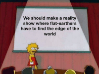 World, Reality, and Make A: We should make a reality  show where flat-earthers  have to find the edge of the  world Bonus points if they walk off it