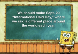 "Keep the legacy going!: We should make Sept. 20  ""International Raid Day,"" where  we raid a different place around  the world each year. Keep the legacy going!"