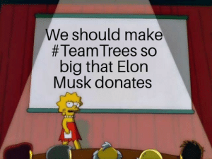 He needs to do it: We should make  #Team Trees so  big that Elon  Musk donates He needs to do it