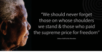 """We should never forget those on whose shoulders we stand and those who paid the supreme price for freedom."" ~ Nelson Mandela upon receiving the Freedom of Howick, Howick Sports Grounds, Howick, South Africa, 12 December 1996 #LivingTheLegacy #MadibaRemembered   www.nelsonmandela.org www.mandeladay.com archive.nelsonmandela.org: ""We should never forget  those on whose shoulders  we stand & those who paid  the supreme price for freedom""  Nelson Rolihlahla Mandela ""We should never forget those on whose shoulders we stand and those who paid the supreme price for freedom."" ~ Nelson Mandela upon receiving the Freedom of Howick, Howick Sports Grounds, Howick, South Africa, 12 December 1996 #LivingTheLegacy #MadibaRemembered   www.nelsonmandela.org www.mandeladay.com archive.nelsonmandela.org"