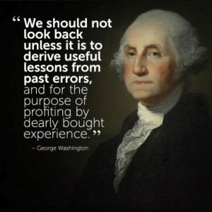 """Tumblr, Blog, and Cool: """" We should not  look back  unless it is to  derive useful  lessons from  past errors  and for the  purpose of  profiting by  dearly bought  experience.  George Washington great-quotes:  """"We should not look back…"""" - George Washington [564x564] [x-post /r/LiveToWin]MORE COOL QUOTES!"""