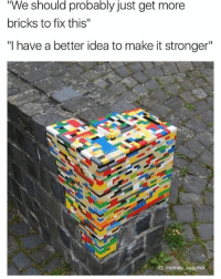 "It's Lit, Lit, and Memes: ""We should probably just get more  bricks to fix this""  ""I have a better idea to make it stronger""  IG: memes supplier It's lit"