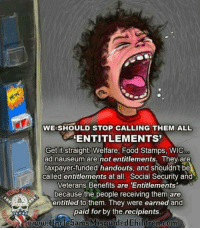 Food, Memes, and Food Stamps: WE SHOULD STOP CALLING THEM ALL  ENTITLEMENTS  Get it straight Welfare, Food Stamps, WIC  ad nauseum are  not entitlements. They are  taxpayer-funded handouts, and shouldn't be  called entitlements at all. Social Security and  Veterans Benefits are 'Entitlements  because the people receiving them are  entitled to them. They were earned and  paid for by the recipients  www.unde5amsMisguidedChildren.com #TRUTHBOMB