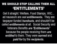 Food, Memes, and Food Stamps: WE SHOULD STOP CALLING THEM ALL  ENTITLEMENTS  Get it straight: Welfare, Food Stamps, WIC...  ad nauseum are not entitlements. They are  taxpayer-funded handouts, and shouldn't be  called entitlements at all. Social Security and  Veterans Benefits are 'Entitlements'  because the people receiving them are  entitled to them. They were earned and  paid for by the recipients. Hmm...