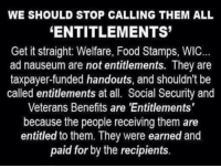 Food, Memes, and Food Stamps: WE SHOULD STOP CALLING THEM ALL  ENTITLEMENTS  Get it straight: Welfare, Food Stamps, WIC  ad nauseum are not entitlements. They are  taxpayer-funded handouts, and shouldn't be  called entitlements at all. Social Security and  Veterans Benefits are 'Entitlements'  because the people receiving them are  entitled to them. They were earned and  paid for by the recipients. ~AmericanGirl