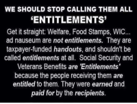 Memes, Food Stamps, and Socialism: WE SHOULD STOP CALLING THEM ALL  ENTITLEMENTS  Get it straight: Welfare, Food Stamps, WIC  ad nauseum are not entitlements. They are  taxpayer-funded handouts, and shouldn't be  called entitlements at all. Social Security and  Veterans Benefits are 'Entitlements  because the people receiving them are  entitled to them. They were earned and  paid for by the recipients. They are not entitlements!