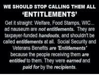 Memes, Food Stamps, and Entitled: WE SHOULD STOP CALLING THEM ALL  ENTITLEMENTS  Get it straight: Welfare, Food Stamps, WIC...  ad nauseum are not entitlements. They are  taxpayer-funded handouts, and shouldn't be  called entitlements at all. Social Security and  Veterans Benefits are 'Entitlements'  because the people receiving them are  entitled to them. They were earned and  paid for by the recipients. Don't get it twisted