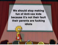 Fucking, Parents, and Kids: We should stop making  fun of Anti-vax kids  because it's not their fault  their parents are fucking  idiots If we're being honest here