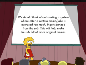 I really think this would greatly improve the sub :): We should think about starting a system  where after a certain meme/joke is  overused too much, it gets banned  from the sub. This will help make  the sub full of more original memes.  u/a Valid_Username I really think this would greatly improve the sub :)