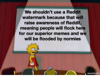 Memes, Reddit, and Meaning: We shouldn't use a Reddit  watermark because that will  raise awareness of Reddit,  meaning people will flock here  for our superior memes and we  will be flooded by normies  mematic.net Be carefull y'all