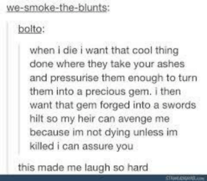 Blunts, Precious, and Cool: we-smoke-the-blunts  bolto:  when i die i want that cool thing  done where they take your ashes  and pressurise them enough to turn  them into a precious gem. i then  want that gem forged into a swords  hilt so my heir can avenge me  because im not dying unless im  killed i can assure you  this made me laugh so hard One time I was in a class with a kid who legitimately got really upset about this