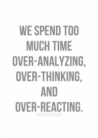https://t.co/CVvqekaIvX: WE SPEND TOO  MUCH TIME  OVER-ANALYZING,  OVER-THINKING,  AND  OVER REACTING https://t.co/CVvqekaIvX