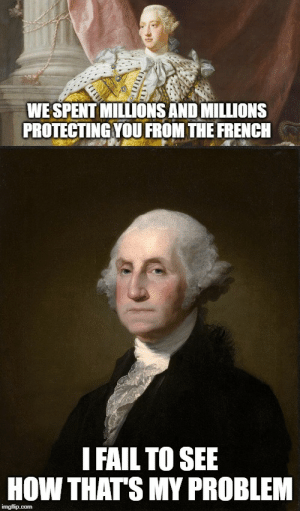 Giving some love to history's biggest temper tantrum: WE SPENT MILLIONS AND MILLIONS  PROTECTING YOU FROM THE FRENCH  I FAIL TO SEE  HOW THAT'S MY PROBLEM  imgflip.com Giving some love to history's biggest temper tantrum