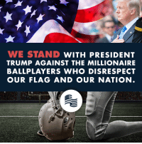 America, Nfl, and National Anthem: WE STAND WITH PRESIDENT  TRUMP AGAINST THE MILLIONAIRE  BALLPLAYERS WHO DISRESPECT  OUR FLAG AND OUR NATION NFL players disrespected America by kneeling for our National Anthem.  We stand with President Trump's statements in support of America's flag and anthem!  SHARE if you condemn these disrespectful acts and agree with President Trump!