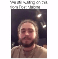Where it at postmalone ???: We still waiting on this  from Post Malone Where it at postmalone ???