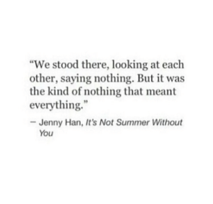 """Summers: """"We stood there, looking at each  other, saying nothing. But it was  the kind of nothing that meant  everything.  Jenny Han, It's Not Summer Without  You"""
