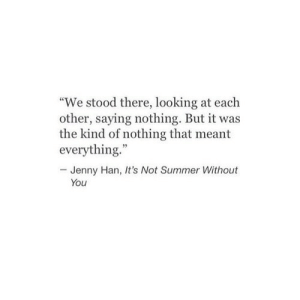 "Looking, You, and Jenny Han: ""We stood there, looking at each  other, saying nothing. But it was  the kind of nothing that meant  everything.""  Jenny Han, It's Not  Sume ithout  You"