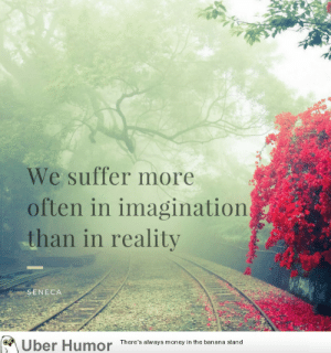 failnation:  Inspirational quote of the day: We suffer more  often in imagination  than in reality  SENECA  Uber Humor Theres lays money n the baasana  There's always money in the banana stand failnation:  Inspirational quote of the day