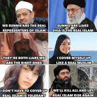 Memes, Muslim, and Ups: WE SUNNIS ARE THE REAL  SUNNIS ARE LIARS  REPRESENTERSOFISLAM L SHIA IS THE REAL ISLAM  I COVER UP  THEY RE BOTH LIARS WE  ARE THE RIGHT ONES  LIKE A REAL MUSLIM  I DON'T HAVE TO COVER UP  WE'LL KILL ALL AND LET  REALISLAMISTOLERANTI REAL ISLAM RISE AGAIN The world of Muslims in a nutshell  (The Prophet)