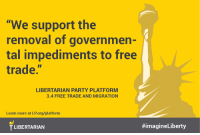 "Learn more about our Platform at LP.org/platform: ""We support the  removal of governmen-  tal impediments to free  trade  LIBERTARIAN PARTY PLATFORM  3.4 FREE TRADE AND MIGRATION  Learn more at LPorg/platform  #imagineLiberty  TLIBERTARIAN Learn more about our Platform at LP.org/platform"
