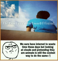 Memes, Cloud, and 🤖: We sure have internet to waste  time these days but looking  at clouds and pretending they  T are animals is still the coolest  way to do the same Yeah😍