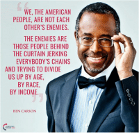 TRUTH! #BigGovSucks: WE, THE AMERICAN  A  PEOPLE, ARE NOT EACH  OTHER'S ENEMIES  THE ENEMIES ARE  THOSE PEOPLE BEHIND  THE CURTAIN JERKING  EVERYBODY'S CHAINS  AND TRYING TO DIVIDE  US UP BY AGE,  BY RACE  BY INCOME.  BEN CARSON  NTUSA TRUTH! #BigGovSucks