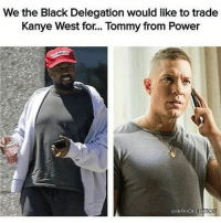 I second that ✊🏽🤣 fuckkanye hechosehismaster manliketommy power getthestrap firebitches ♻️: We the Black Delegation would like to trade  Kanye West for... Tommy from Power  aHIPHOPEDILLON I second that ✊🏽🤣 fuckkanye hechosehismaster manliketommy power getthestrap firebitches ♻️