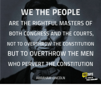 Abraham Lincoln, Memes, and Abraham: WE THE PEOPLE  ARE THE RIGHTFUL MASTERS OF  BOTH CONGRESS AND THE COURTS,  NOT TO OVERTHROW THE CONSTITUTION  BUT TO OVERTHROW THE MEN  WHO PERVERT THE CONSTITUTION  DAYS  100  ABRAHAM LINCOLN  TO DRAIN  THE SWAMP Lincoln understood how our republic is supposed to work.