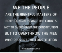 Abraham Lincoln, Memes, and Work: WE THE PEOPLE  ARE THE RIGHTFUL MASTERS OF  BOTH CONGRESS AND THE COURTS,  NOT TO OVERTHROW THE CONSTITUTION  BUT TO OVERTHROW THE MEN  WHO PERVERT THE CONSTITUTION  ABRAHAM LINCOLN President Lincoln understood how our Republic is supposed to work.
