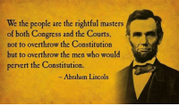 Overthrow: We the people are the rightful masters  of both Congress and the Courts  not to overthrow the Constitution  but to overthrow the men who would  pervert the Constitution.  Abraham Lincoln