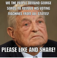 Facebook, Memes, and George Soros: WE THE PEOPLE DEMAND GEORGE  SOROS TO REMOVE HIS VOTING  MACHINES FROM ALL STATES!  PLEASE LIKE AND SHARE! Should have NEVER been there in the first place! #Election2016 #NeverHillary #HillaryForPrision #TrumpPence2016 #MAGA #NoAmnesty #AmericaFirst facebook.com/exposethetruthtoday