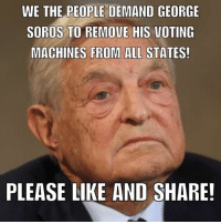 Memes, George Soros, and 🤖: WE THE PEOPLE DEMAND GEORGE  SOROS TO REMOVE HIS VOTING  MACHINES FROM ALL STATES!  PLEASE LIKE AND SHARE! This guy is a criminal. There are 16 states using his voting machines.
