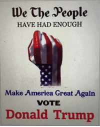 America, Memes, and Trump: We the People  HAVE HAD ENOUGH  Make America Great Again  VOTE  Donald Trump Vote Trump!