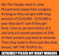 Extremely Pissed off RIGHT Wingers 2: We The People need to strip  the pensions away from congress.  As long as they can get a life long  pension of $110,000 $174,000 a  year they don't care if they get  fired. Time to set term limits of 2  and only a 6 month pension of 25%  of their present pay level at removal.  Then they need to find a job like their  bosses, WE THE PEOPLE do.  EXTREMELY PISSED OFFRIGHTWINGERS Extremely Pissed off RIGHT Wingers 2