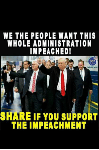 You, We the People, and Share: WE THE PEOPLE WANT THIS  WHOLE ADMINISTRATION  IMPEACHEDI  UP!  SHARE IF YOU SUPPORT  THE IMPEACHMENT