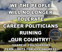 Memes, 🤖, and Congress: WE THE PEOPLE  WILL NO LONGER  TOLERATE  CAREER POLITICIANS  AMtsforusco  RUINING  Term Limits  US Congress  OUR COUNTRY!  erm  SHARE IF YOU SUPPORT  TERM LIMITS FOR US CONGRESS! Term limits!