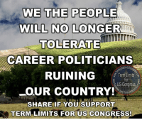 Memes, Limited, and Politicians: WE THE PEOPLE  WILL NO LONGER  TOLERATE  CAREER POLITICIANS  RUINING  Term Limits  US Congress  OUR COUNTRY!  erm  SHARE IF YOU SUPPORT  TERMALIMITS FOR US CONGRESS!