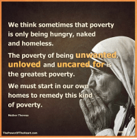 Homeless, Hungry, and Memes: We think sometimes that poverty  is only being hungry, naked  and homeless.  The poverty of being un  unloved and uncared foris  the greatest poverty.  We must start in our ow  homes to remedy this kind  of poverty  Mother Theresa  ThePowerOf TheHeart.com  IN The Power of the Heart