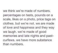 Clothes, Love, and Good: we think we're made of numbers.  percentages on tests, pounds on a  scale, likes on a photo, price tags on  clothes. but we're not. we are made  of love and happiness and they way  we laugh. we're made of good  memories and late nights and past-  curfews. we have more substance  than numbers.