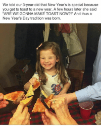 """Too precious: We told our 3-year-old that New Year's is special because  you get to toast to a new year. A few hours later she said  """"ARE WE GONNA MAKE TOAST NOW?!"""" And thus a  New Year's Day tradition was born. Too precious"""